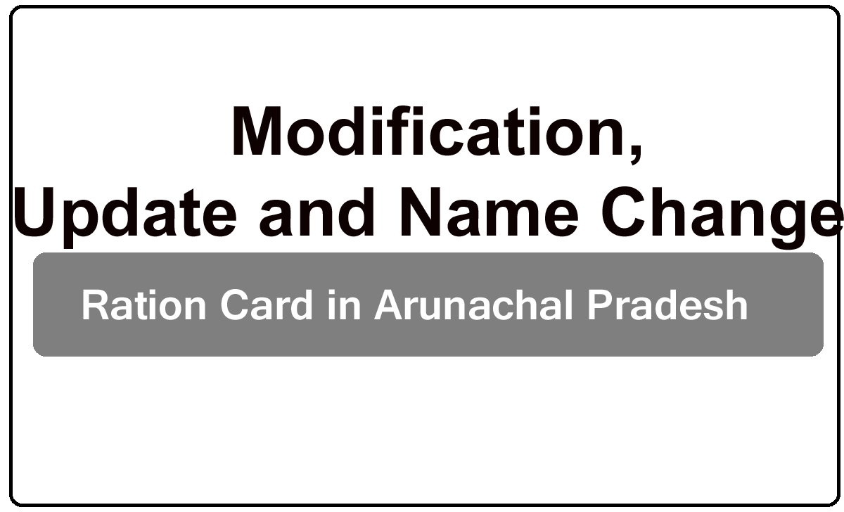 Modification, Update and Name Change of Ration Card in Arunachal Pradesh